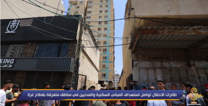 طائرات الاحتلال تواصل استهداف المباني السكنية والمدنيين في مناطق متفرقة بقطاع غزة