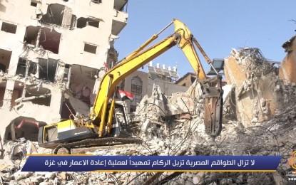 الطواقم المصرية ما زالت مستمرة في إزالة الركام؛ تمهيدا لعملية إعادة الإعمار في غزة